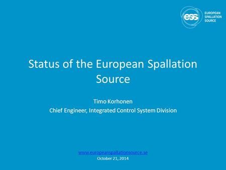 Status of the European Spallation Source Timo Korhonen Chief Engineer, Integrated Control System Division www.europeanspallationsource.se October 21, 2014.