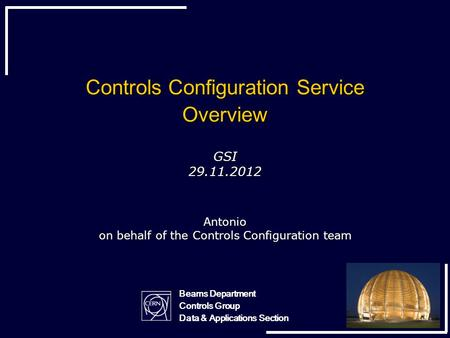 Controls Configuration Service Overview GSI 29.11.2012 Antonio on behalf of the Controls Configuration team Beams Department Controls Group Data & Applications.