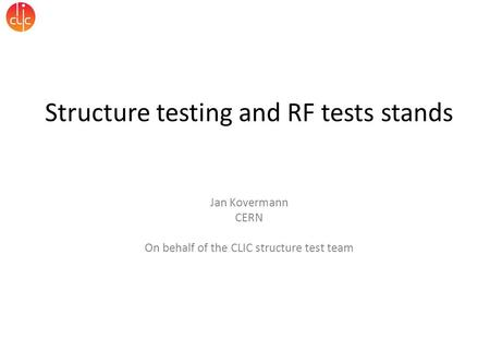 Structure testing and RF tests stands Jan Kovermann CERN On behalf of the CLIC structure test team.