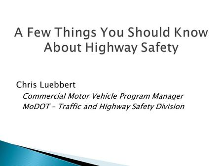 Chris Luebbert Commercial Motor Vehicle Program Manager MoDOT – Traffic and Highway Safety Division.