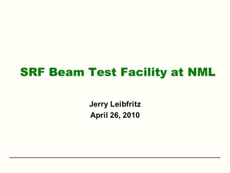 SRF Beam Test Facility at NML Jerry Leibfritz April 26, 2010.