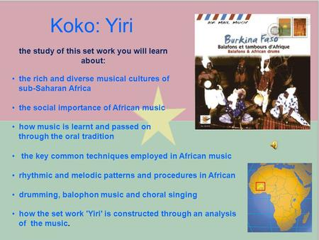 Koko: Yiri the study of this set work you will learn about: the rich and diverse musical cultures of sub-Saharan Africa the social importance of African.