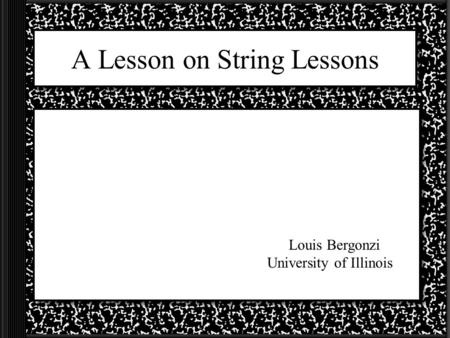 A Lesson on String Lessons Louis Bergonzi University of Illinois.