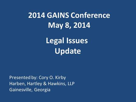 2014 GAINS Conference May 8, 2014 Legal Issues Update Presented by: Cory O. Kirby Harben, Hartley & Hawkins, LLP Gainesville, Georgia.