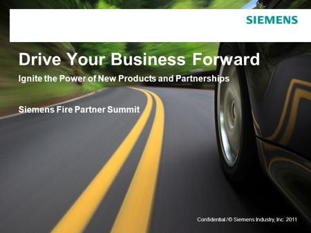 © Siemens Industry, Inc. 2011 Confidential / Drive Your Business Forward Ignite the Power of New Products and Partnerships Siemens Fire Partner Summit.