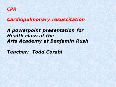 CPR Cardiopulmonary resuscitation A powerpoint presentation for Health class at the Arts Academy at Benjamin Rush Teacher: Todd Corabi.