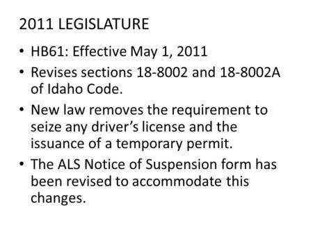 2011 LEGISLATURE HB61: Effective May 1, 2011 Revises sections 18-8002 and 18-8002A of Idaho Code. New law removes the requirement to seize any driver's.