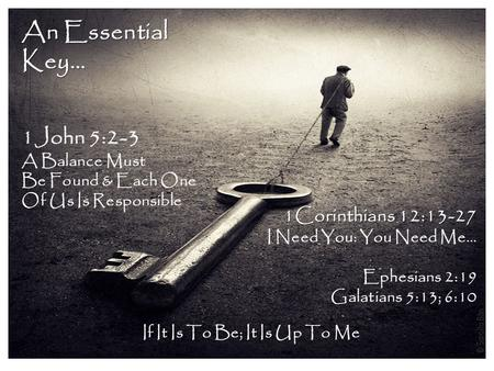 An Essential Key… 1John 5:2-3 A Balance Must Be Found & Each One Of Us Is Responsible 1Corinthians 12:13-27 I Need You: You Need Me… Ephesians 2:19 Galatians.