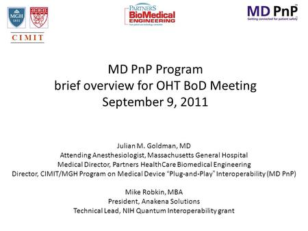 MD PnP Program brief overview for OHT BoD Meeting September 9, 2011 Julian M. Goldman, MD Attending Anesthesiologist, Massachusetts General Hospital Medical.