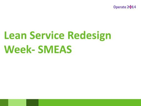 Lean Service Redesign Week- SMEAS. What happened in Redesign week ? All the data you collected was put together to create galleries to show the current.