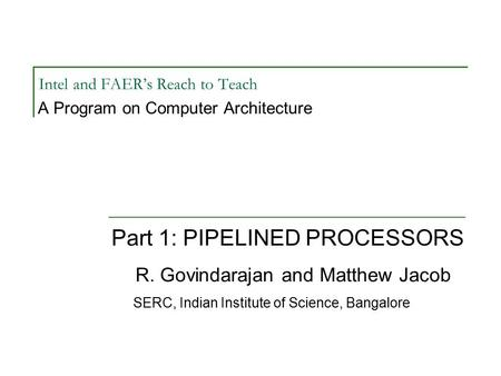 Intel and FAER's Reach to Teach A Program on Computer Architecture Part 1: PIPELINED PROCESSORS R. Govindarajan and Matthew Jacob SERC, Indian Institute.