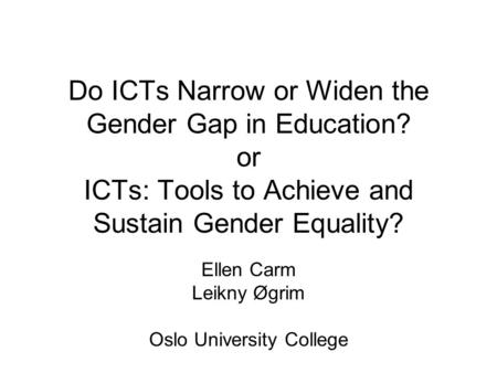 Do ICTs Narrow or Widen the Gender Gap in Education? or ICTs: Tools to Achieve and Sustain Gender Equality? Ellen Carm Leikny Øgrim Oslo University College.