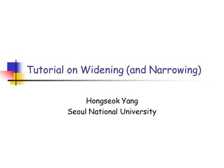 Tutorial on Widening (and Narrowing) Hongseok Yang Seoul National University.