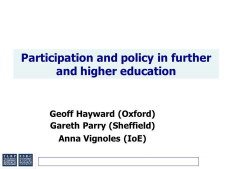 Participation and policy in further and higher education Geoff Hayward (Oxford) Gareth Parry (Sheffield) Anna Vignoles (IoE)