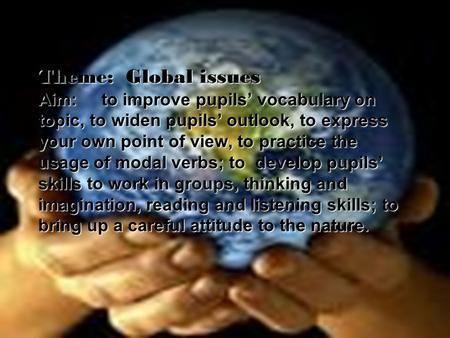 Theme: Global issues Aim: to improve pupils' vocabulary on topic, to widen pupils' outlook, to express your own point of view, to practice the usage.