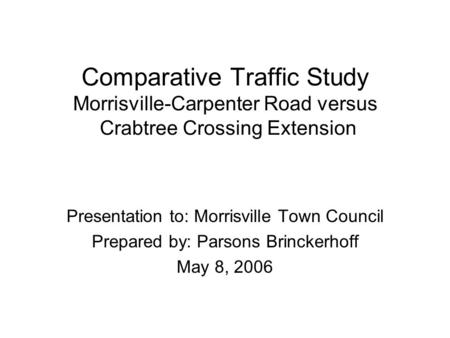 Comparative Traffic Study Morrisville-Carpenter Road versus Crabtree Crossing Extension Presentation to: Morrisville Town Council Prepared by: Parsons.