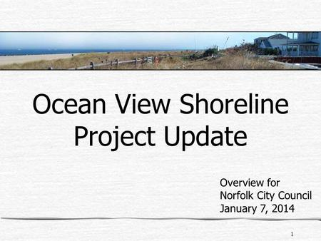 1 Ocean View Shoreline Project Update Overview for Norfolk City Council January 7, 2014.