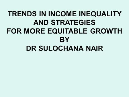 TRENDS IN INCOME INEQUALITY AND STRATEGIES FOR MORE EQUITABLE GROWTH BY DR SULOCHANA NAIR.