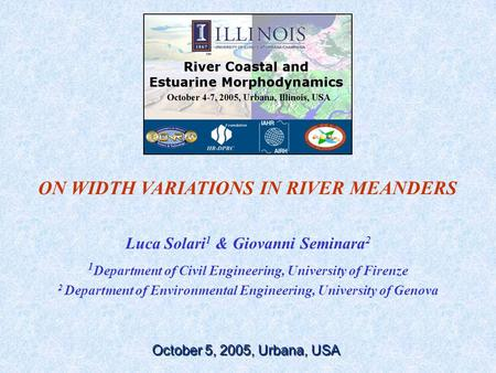 ON WIDTH VARIATIONS IN RIVER MEANDERS Luca Solari 1 & Giovanni Seminara 2 1 Department of Civil Engineering, University of Firenze 2 Department of Environmental.