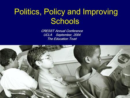Politics, Policy and Improving Schools CRESST Annual Conference UCLA September, 2004 The Education Trust.