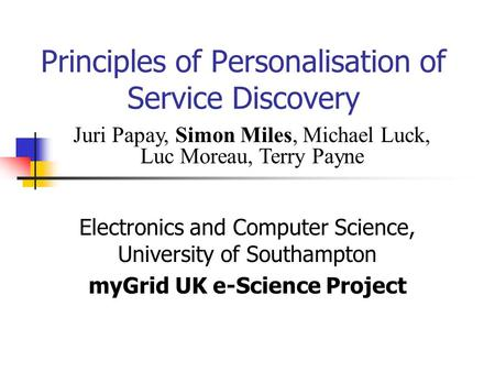 Principles of Personalisation of Service Discovery Electronics and Computer Science, University of Southampton myGrid UK e-Science Project Juri Papay,