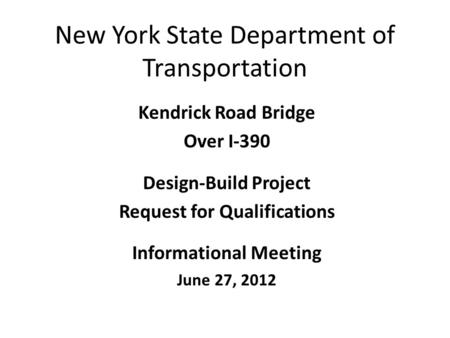 New York State Department of Transportation Kendrick Road Bridge Over I-390 Design-Build Project Request for Qualifications Informational Meeting June.