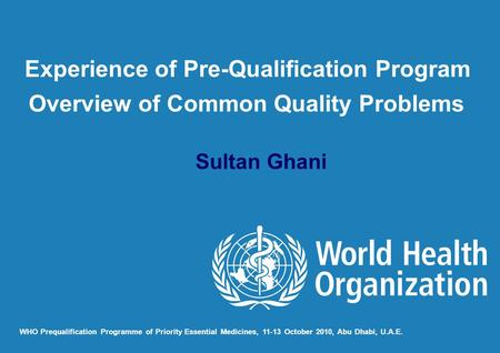 Sultan Ghani WHO Prequalification Programme of Priority Essential Medicines, 11-13 October 2010, Abu Dhabi, U.A.E. Experience of Pre-Qualification Program.