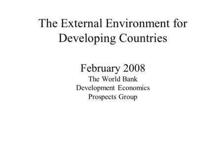 The External Environment for Developing Countries February 2008 The World Bank Development Economics Prospects Group.