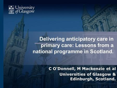 Delivering anticipatory care in primary care: Lessons from a national programme in Scotland. C O'Donnell, M Mackenzie et al Universities of Glasgow & Edinburgh,
