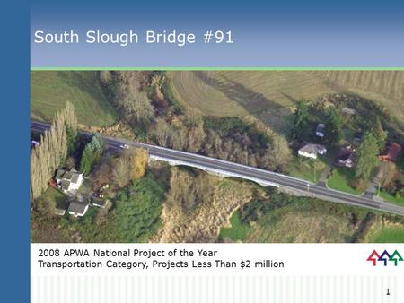1 South Slough Bridge #91 2008 APWA National Project of the Year Transportation Category, Projects Less Than $2 million.
