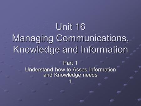 Unit 16 Managing Communications, Knowledge and Information Part 1 Understand how to Asses Information and Knowledge needs 1.