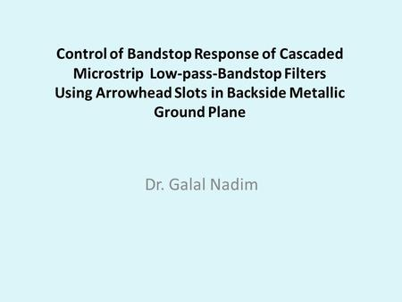 Control of Bandstop Response of Cascaded Microstrip Low-pass-Bandstop Filters Using Arrowhead Slots in Backside Metallic Ground Plane Dr. Galal Nadim.