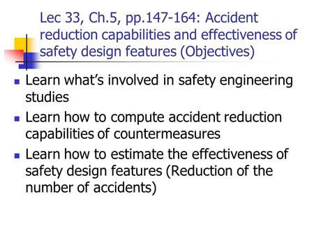 Lec 33, Ch.5, pp.147-164: Accident reduction capabilities and effectiveness of safety design features (Objectives) Learn what's involved in safety engineering.