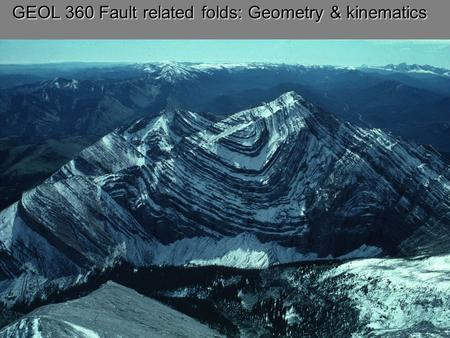 GEOL 360 Fault related folds: Geometry & kinematics.