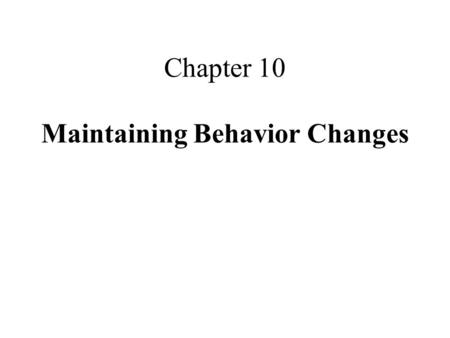 Chapter 10 Maintaining Behavior Changes. Relapses in Behavior behavior can regress after goals have been attained a relapse is an extended return to original.