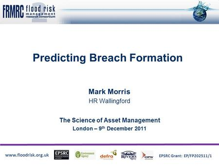 Www.floodrisk.org.uk EPSRC Grant: EP/FP202511/1 Predicting Breach Formation Mark Morris HR Wallingford The Science of Asset Management London – 9 th December.