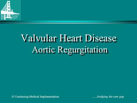 © Continuing Medical Implementation …...bridging the care gap Valvular Heart Disease Aortic Regurgitation.