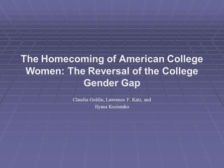 The Homecoming of American College Women: The Reversal of the College Gender Gap Claudia Goldin, Lawrence F. Katz, and Ilyana Kuziemko.