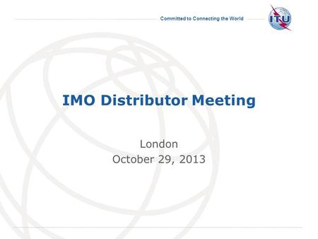 Committed to Connecting the World International Telecommunication Union IMO Distributor Meeting London October 29, 2013.