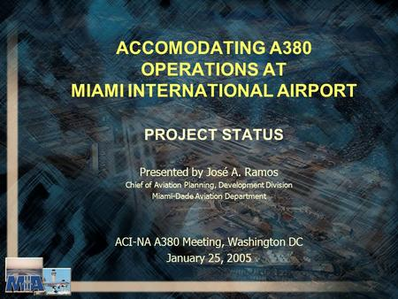 ACCOMODATING A380 OPERATIONS AT MIAMI INTERNATIONAL AIRPORT PROJECT STATUS Presented by José A. Ramos Chief of Aviation Planning, Development Division.