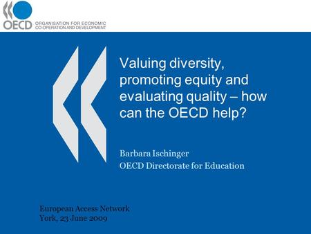 Valuing diversity, promoting equity and evaluating quality – how can the OECD help? Barbara Ischinger OECD Directorate for Education European Access Network.