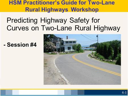 Predicting Highway Safety for Curves on Two-Lane Rural Highway - Session #4 4-1 HSM Practitioner's Guide for Two-Lane Rural Highways Workshop.