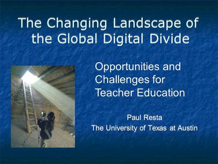 The Changing Landscape of the Global Digital Divide Paul Resta The University of Texas at Austin Paul Resta The University of Texas at Austin Opportunities.