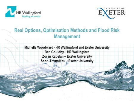 Real Options, Optimisation Methods and Flood Risk Management Michelle Woodward - HR Wallingford and Exeter University Ben Gouldby – HR Wallingford Zoran.
