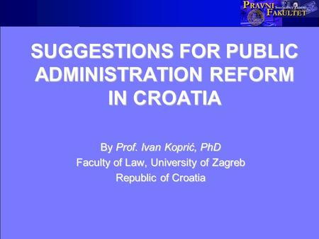SUGGESTIONS FOR PUBLIC ADMINISTRATION REFORM IN CROATIA By Prof. Ivan Koprić, PhD Faculty of Law, University of Zagreb Republic of Croatia.