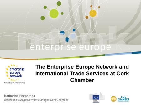 The Enterprise Europe Network and International Trade Services at Cork Chamber Katherine Fitzpatrick Enterprise Europe Network Manager, Cork Chamber.