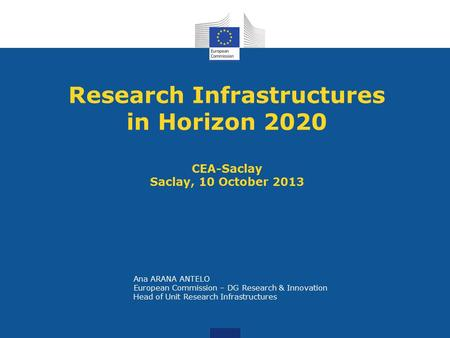 Research Infrastructures in Horizon 2020 CEA-Saclay Saclay, 10 October 2013 Ana ARANA ANTELO European Commission – DG Research & Innovation Head of Unit.