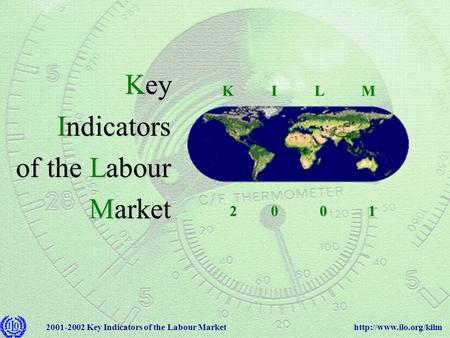 Key Indicators of the Labour Market Key Indicators of the Labour Market 2 0 0 1 2 0 0 1 K I L M K I L M.
