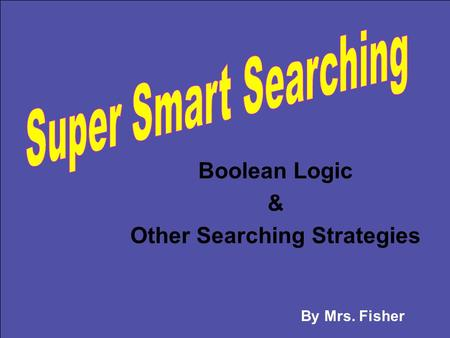 Boolean Logic & Other Searching Strategies By Mrs. Fisher.
