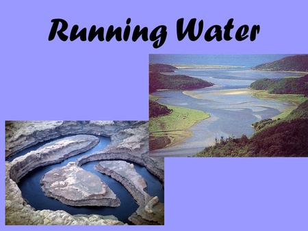 Running Water. Includes all water that falls on Earth as rain or snow, and moves downhill Running water weathers the rock and erosion then follows Bedrock.
